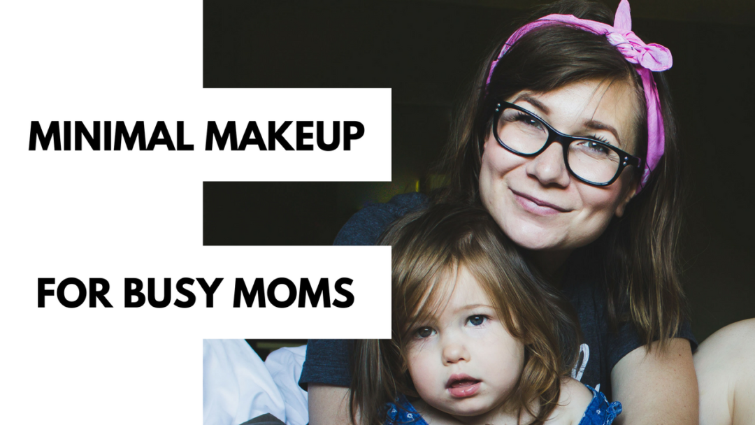Minimal Makeup for Busy Moms (or Busy People)